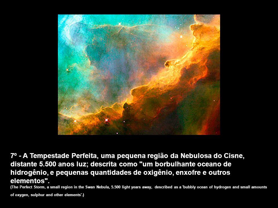 7º - A Tempestade Perfeita, uma pequena região da Nebulosa do Cisne, distante 5.500 anos luz; descrita como um borbulhante oceano de hidrogênio, e pequenas quantidades de oxigênio, enxofre e outros elementos .