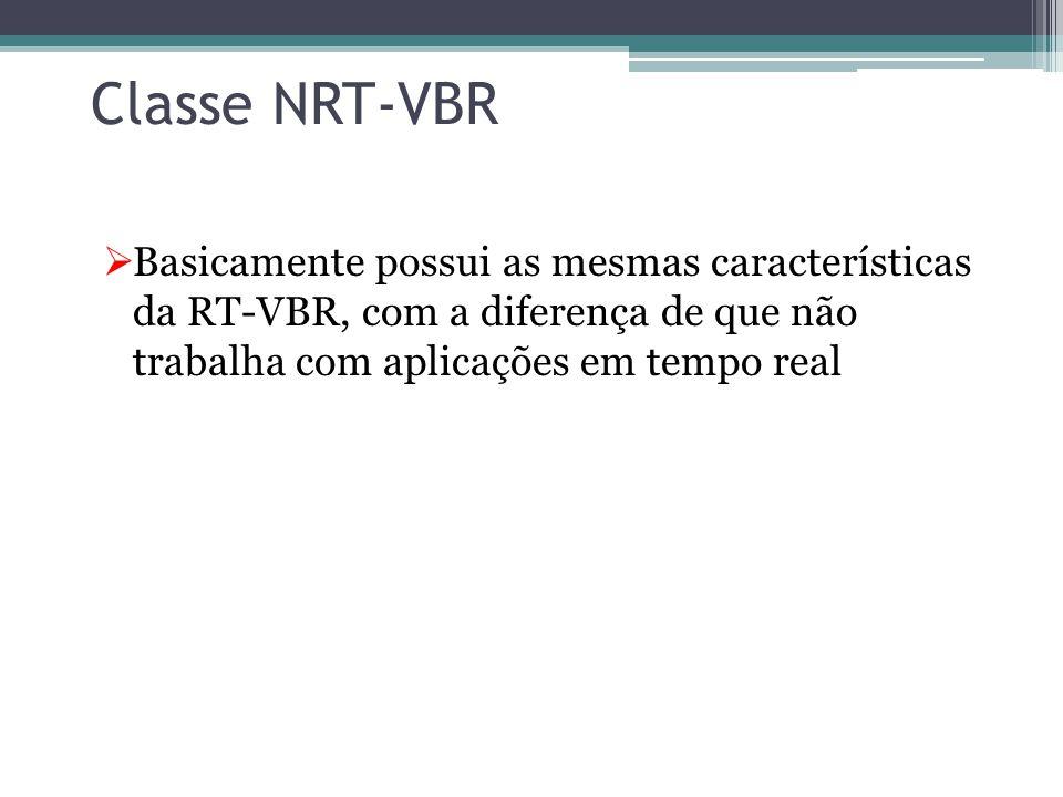 Classe NRT-VBR Basicamente possui as mesmas características da RT-VBR, com a diferença de que não trabalha com aplicações em tempo real.