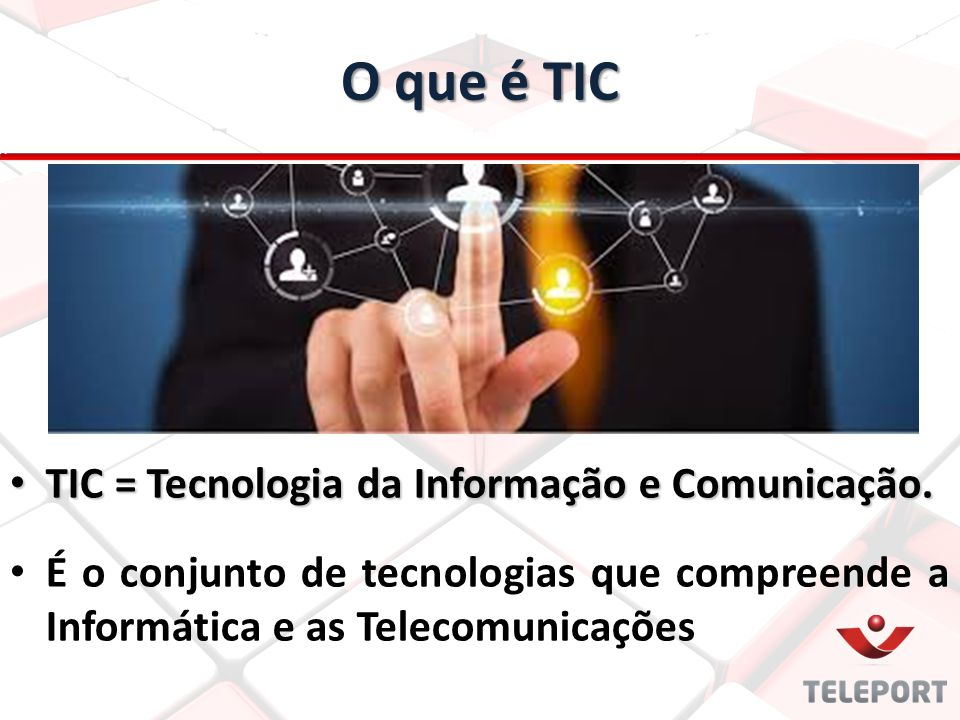 O que é TIC TIC = Tecnologia da Informação e Comunicação.