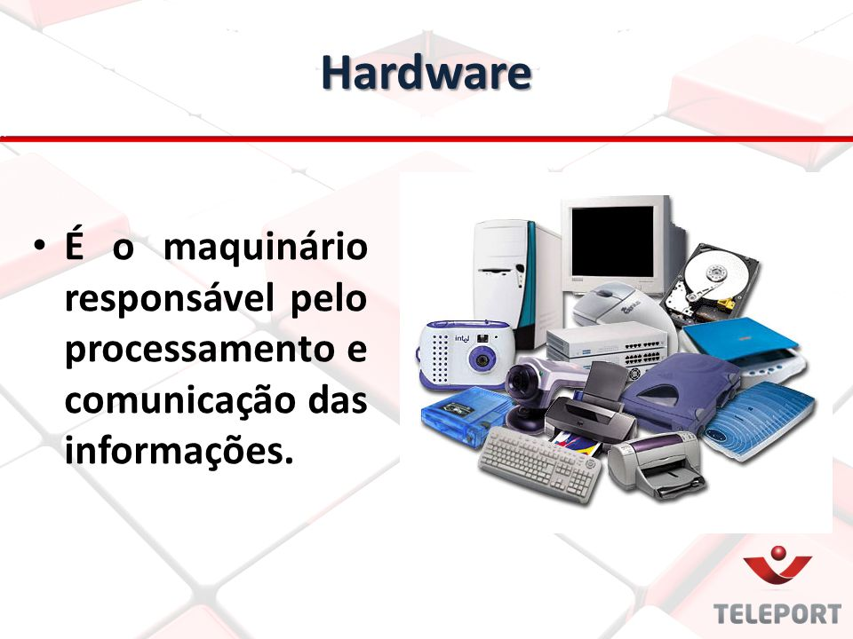 Hardware É o maquinário responsável pelo processamento e comunicação das informações.