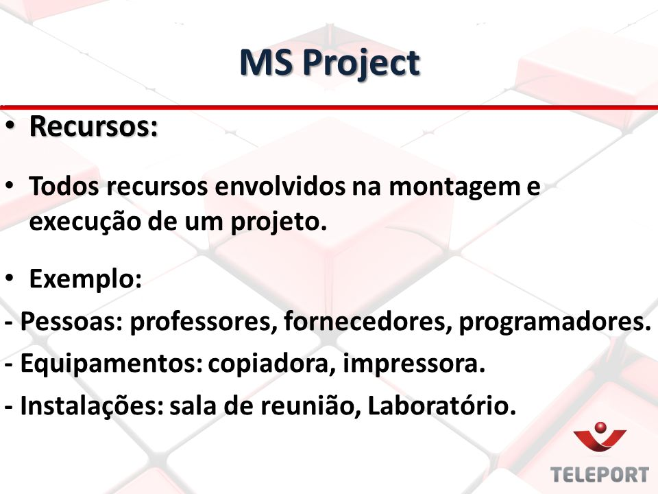 MS Project Recursos: Todos recursos envolvidos na montagem e execução de um projeto. Exemplo: - Pessoas: professores, fornecedores, programadores.
