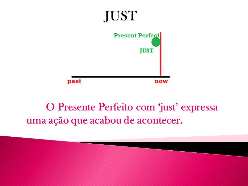 JUST O Presente Perfeito com 'just' expressa uma ação que acabou de acontecer.