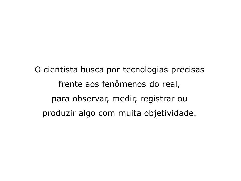 O cientista busca por tecnologias precisas frente aos fenômenos do real,