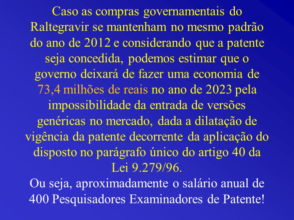 Caso as compras governamentais do Raltegravir se mantenham no mesmo padrão do ano de 2012 e considerando que a patente seja concedida, podemos estimar que o governo deixará de fazer uma economia de 73,4 milhões de reais no ano de 2023 pela impossibilidade da entrada de versões genéricas no mercado, dada a dilatação de vigência da patente decorrente da aplicação do disposto no parágrafo único do artigo 40 da Lei 9.279/96.