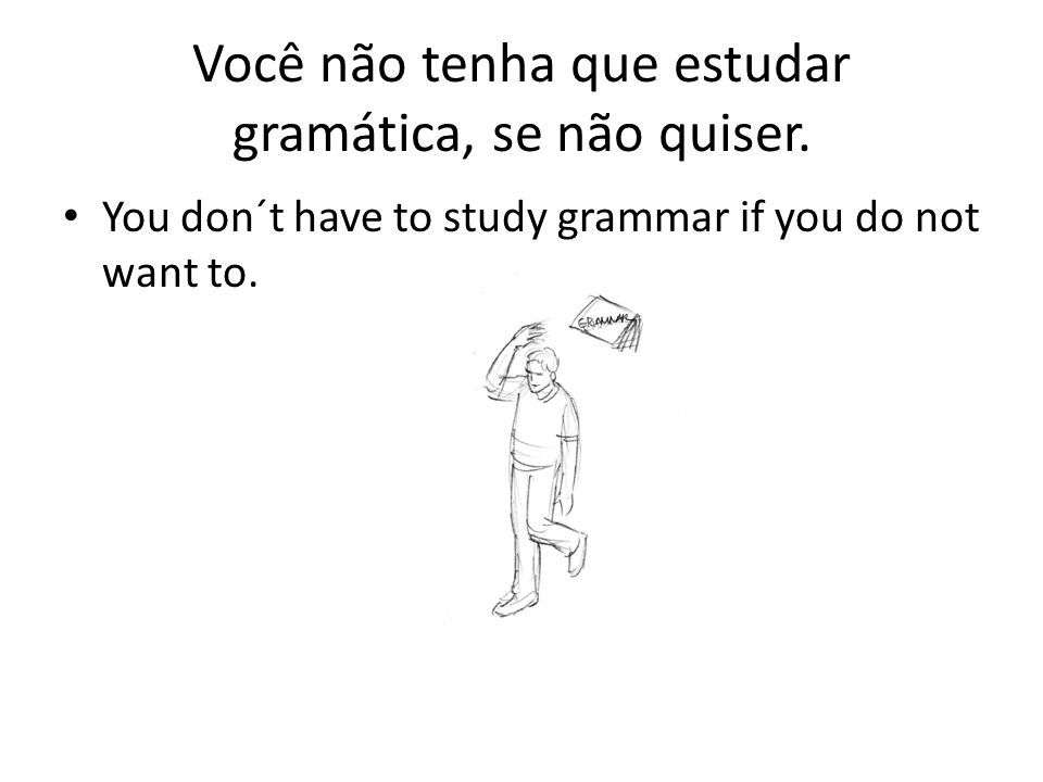 Você não tenha que estudar gramática, se não quiser.