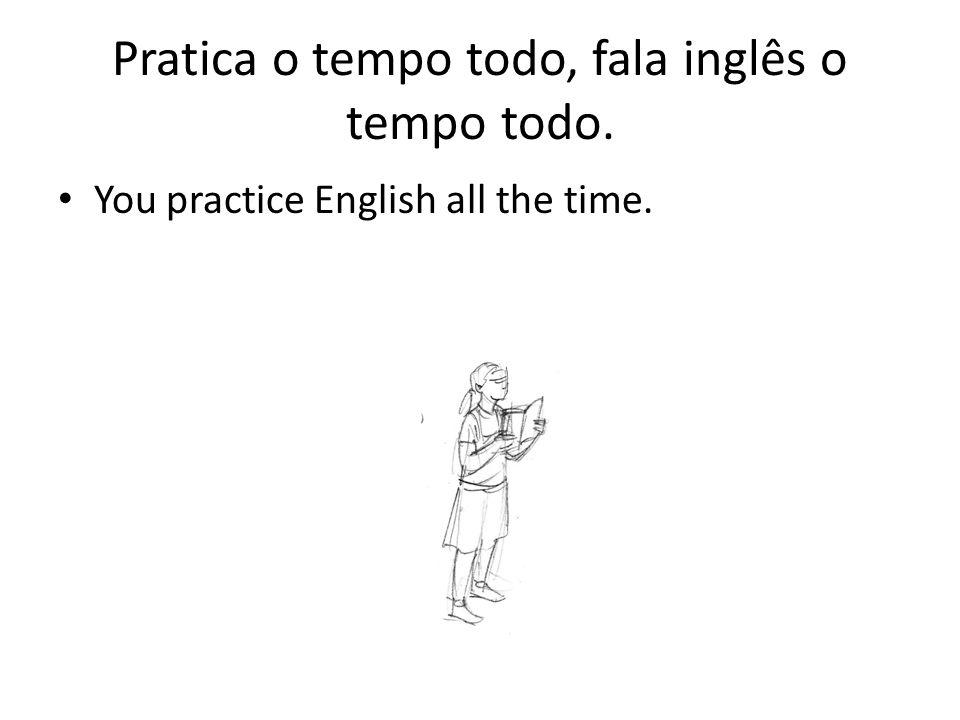 Pratica o tempo todo, fala inglês o tempo todo.