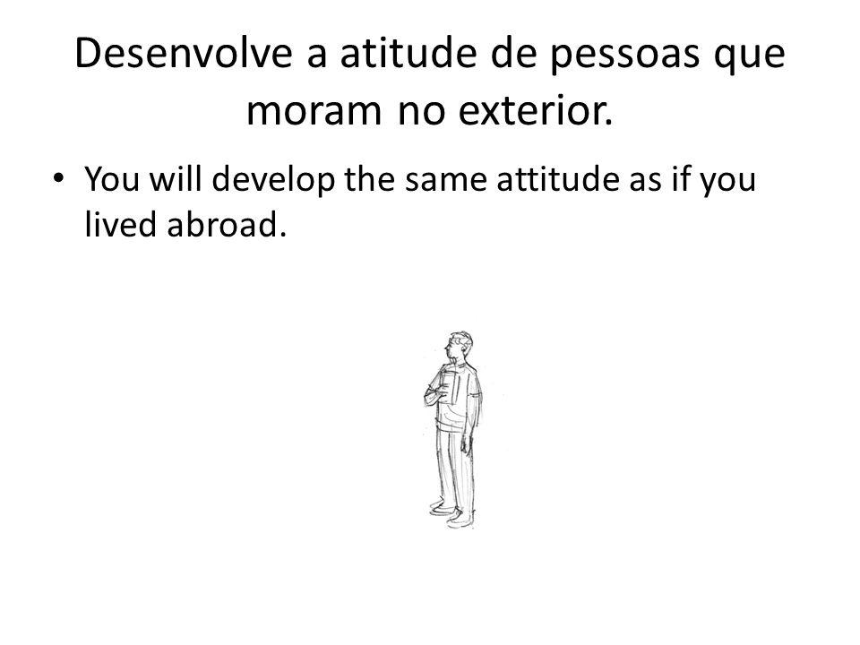 Desenvolve a atitude de pessoas que moram no exterior.