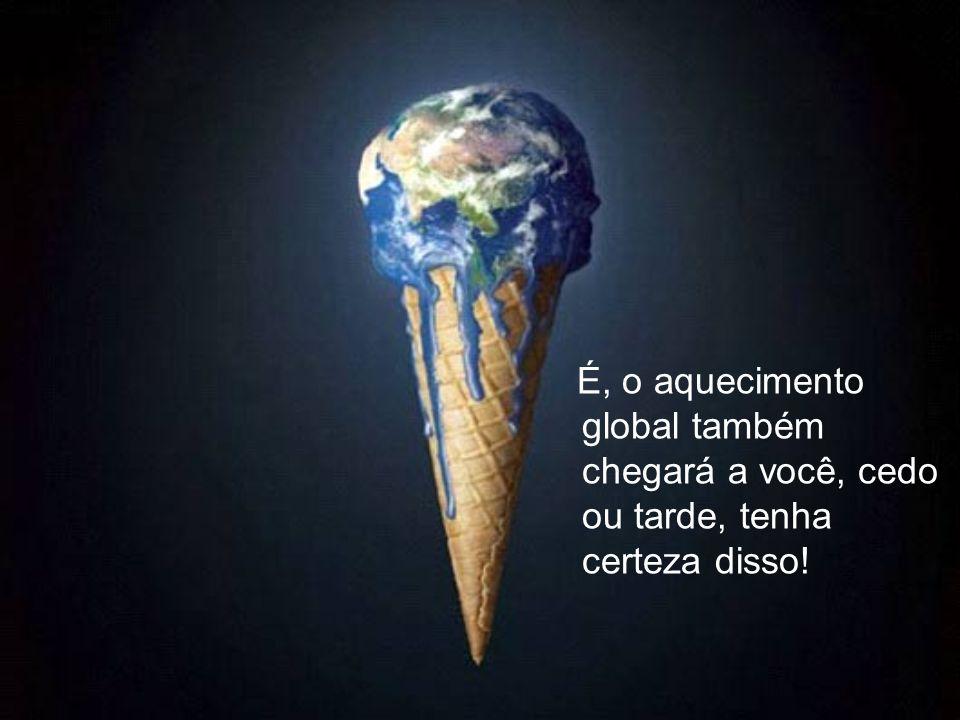 É, o aquecimento global também chegará a você, cedo ou tarde, tenha certeza disso!