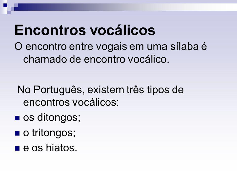 Encontros vocálicos O encontro entre vogais em uma sílaba é chamado de encontro vocálico. No Português, existem três tipos de encontros vocálicos: