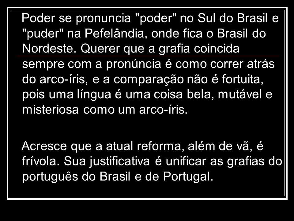 Poder se pronuncia poder no Sul do Brasil e puder na Pefelândia, onde fica o Brasil do Nordeste. Querer que a grafia coincida sempre com a pronúncia é como correr atrás do arco-íris, e a comparação não é fortuita, pois uma língua é uma coisa bela, mutável e misteriosa como um arco-íris.