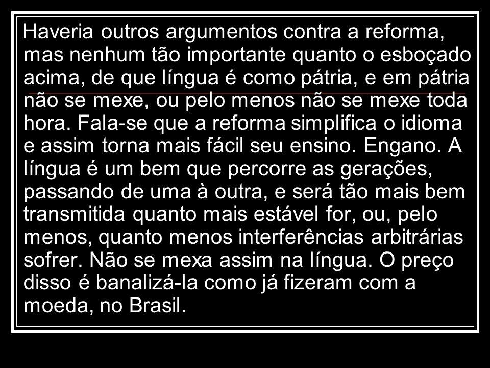 Haveria outros argumentos contra a reforma, mas nenhum tão importante quanto o esboçado acima, de que língua é como pátria, e em pátria não se mexe, ou pelo menos não se mexe toda hora.