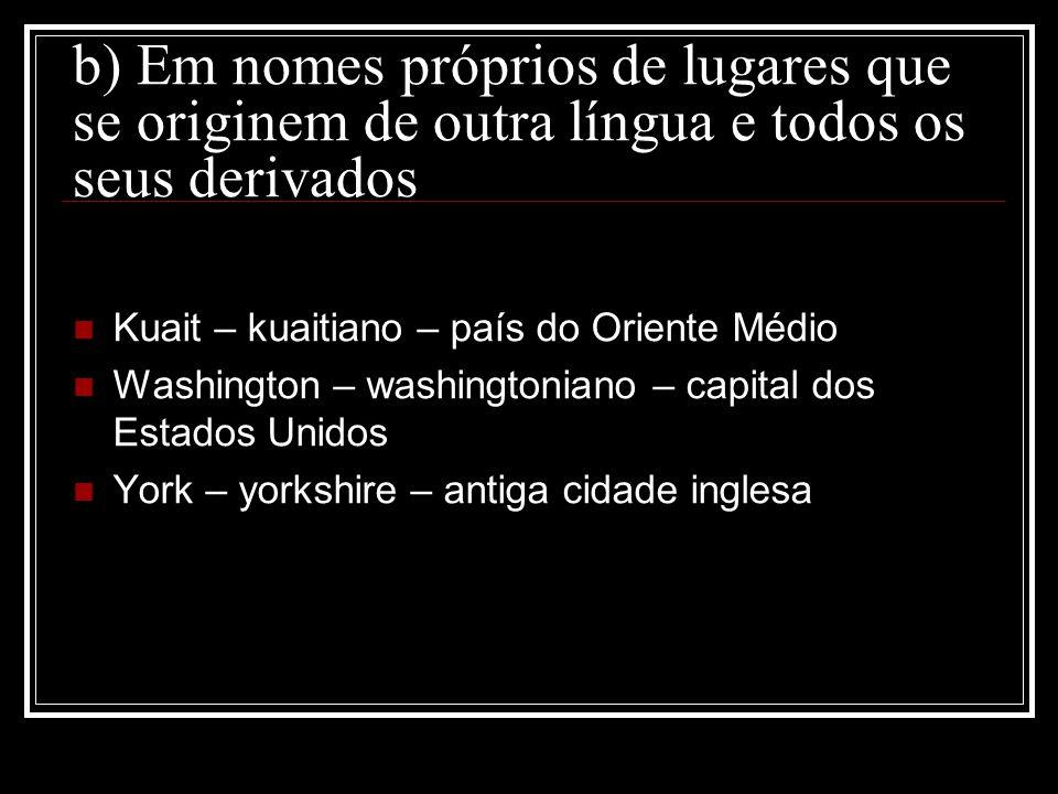 b) Em nomes próprios de lugares que se originem de outra língua e todos os seus derivados