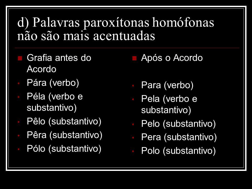 d) Palavras paroxítonas homófonas não são mais acentuadas