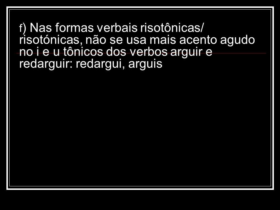 f) Nas formas verbais risotônicas/ risotónicas, não se usa mais acento agudo no i e u tônicos dos verbos arguir e redarguir: redargui, arguis