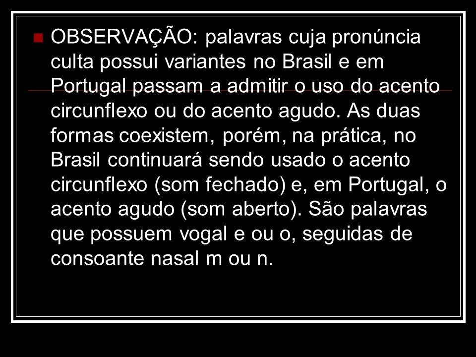 OBSERVAÇÃO: palavras cuja pronúncia culta possui variantes no Brasil e em Portugal passam a admitir o uso do acento circunflexo ou do acento agudo.