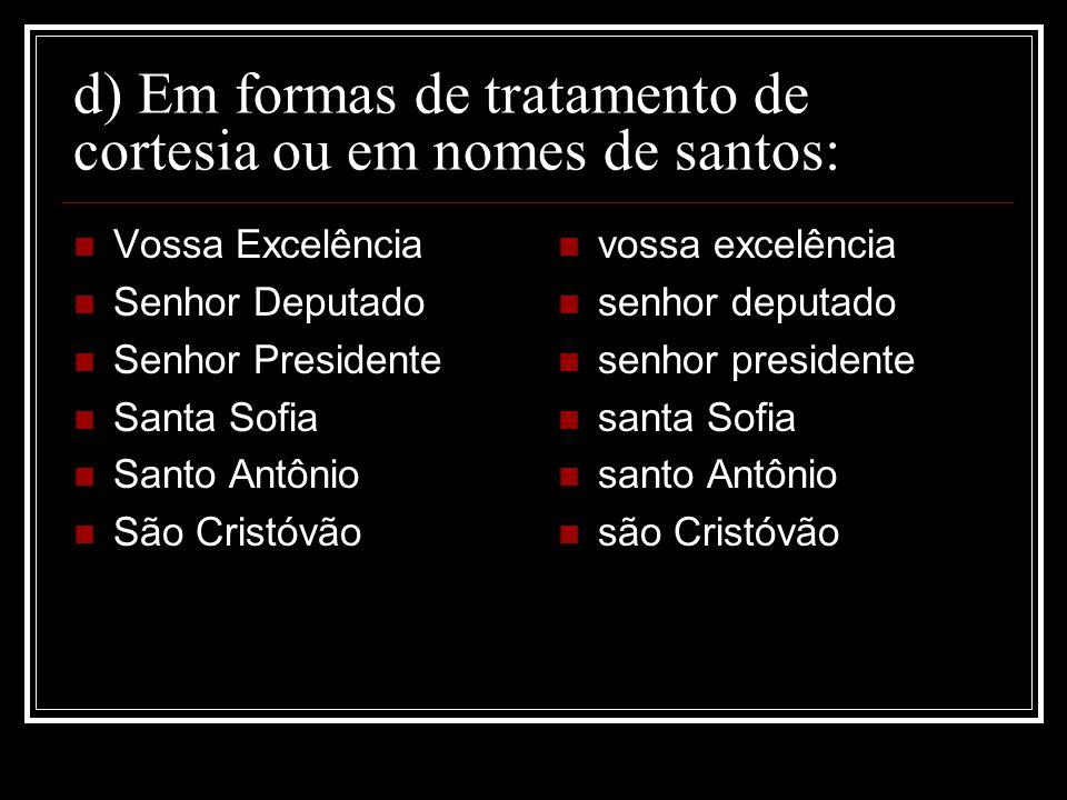 d) Em formas de tratamento de cortesia ou em nomes de santos: