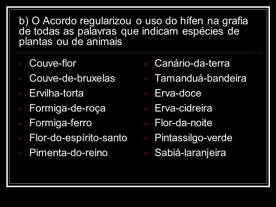 b) O Acordo regularizou o uso do hífen na grafia de todas as palavras que indicam espécies de plantas ou de animais
