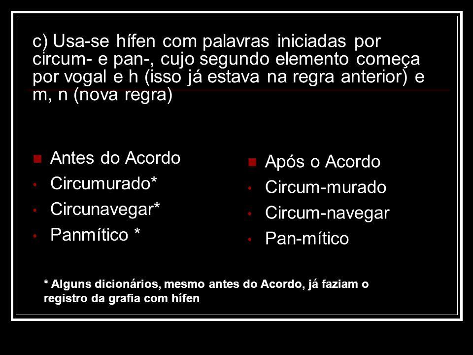 c) Usa-se hífen com palavras iniciadas por circum- e pan-, cujo segundo elemento começa por vogal e h (isso já estava na regra anterior) e m, n (nova regra)
