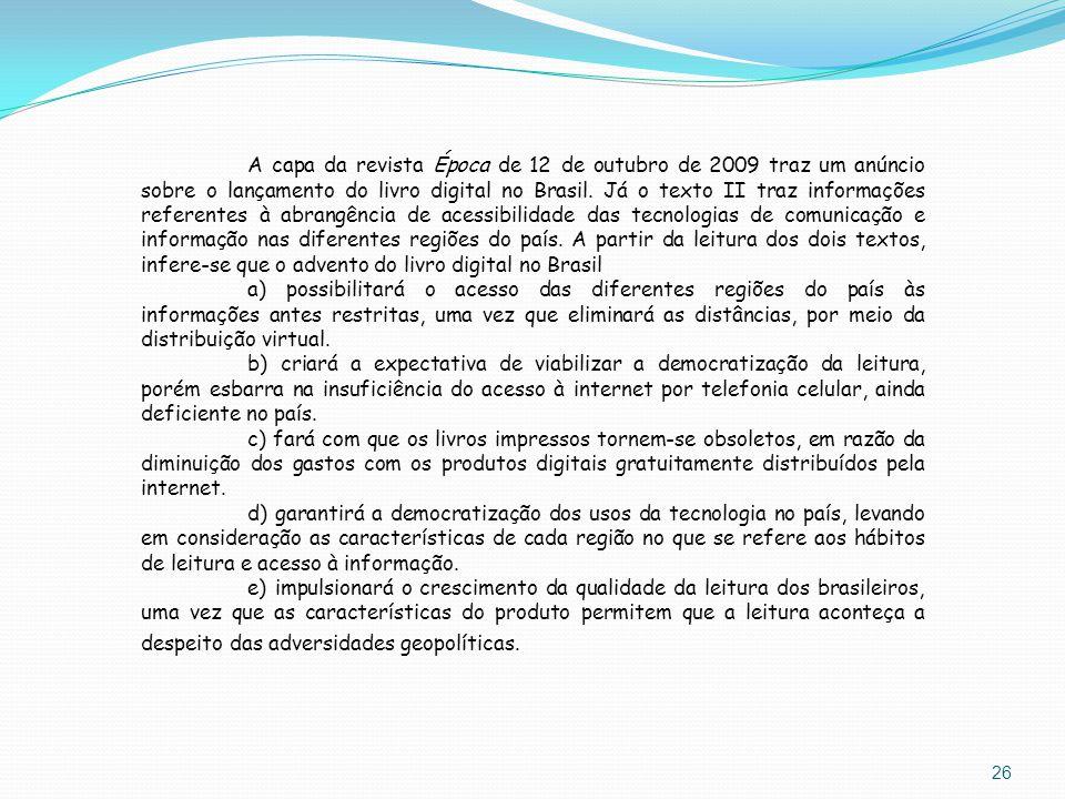 A capa da revista Época de 12 de outubro de 2009 traz um anúncio sobre o lançamento do livro digital no Brasil. Já o texto II traz informações referentes à abrangência de acessibilidade das tecnologias de comunicação e informação nas diferentes regiões do país. A partir da leitura dos dois textos, infere-se que o advento do livro digital no Brasil