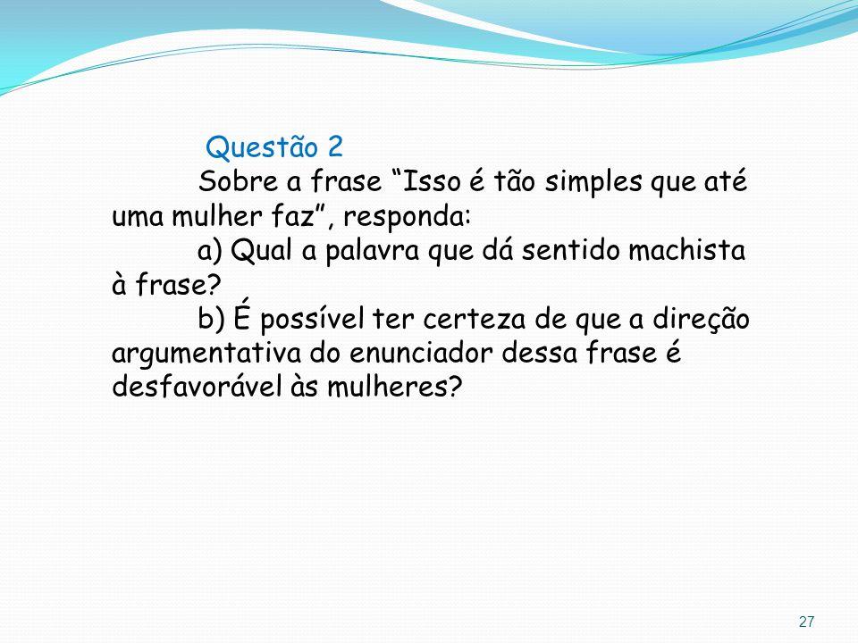 Questão 2 Sobre a frase Isso é tão simples que até uma mulher faz , responda: a) Qual a palavra que dá sentido machista à frase.