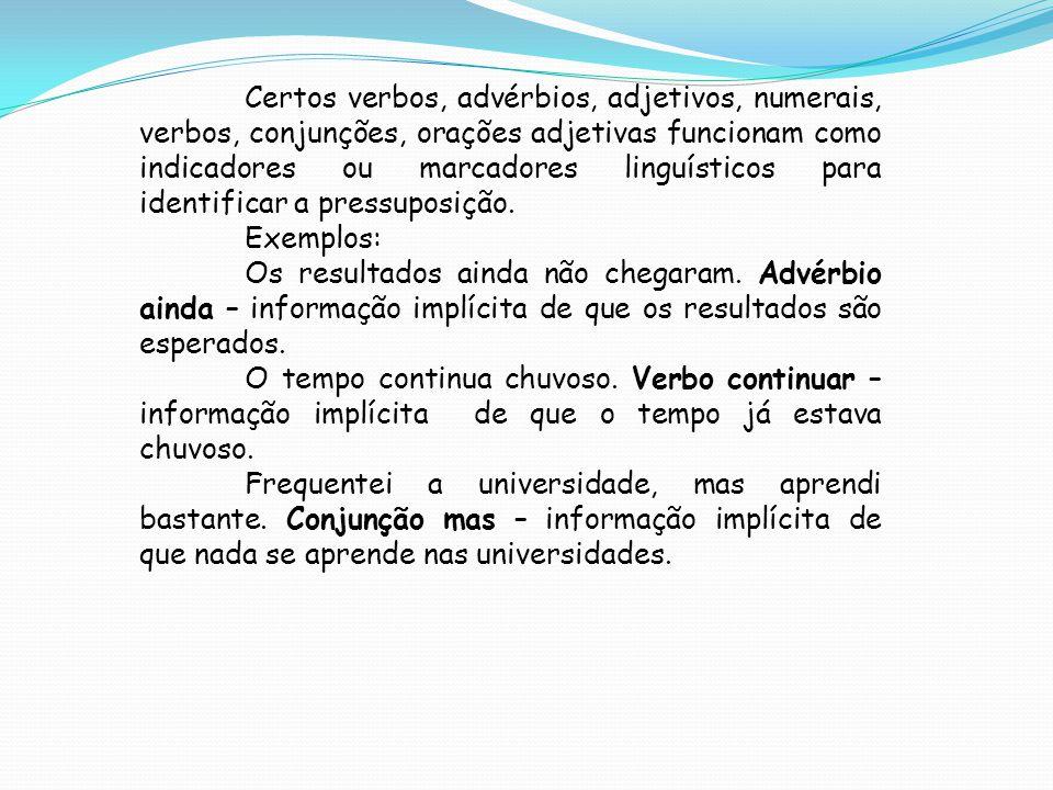 Certos verbos, advérbios, adjetivos, numerais, verbos, conjunções, orações adjetivas funcionam como indicadores ou marcadores linguísticos para identificar a pressuposição.