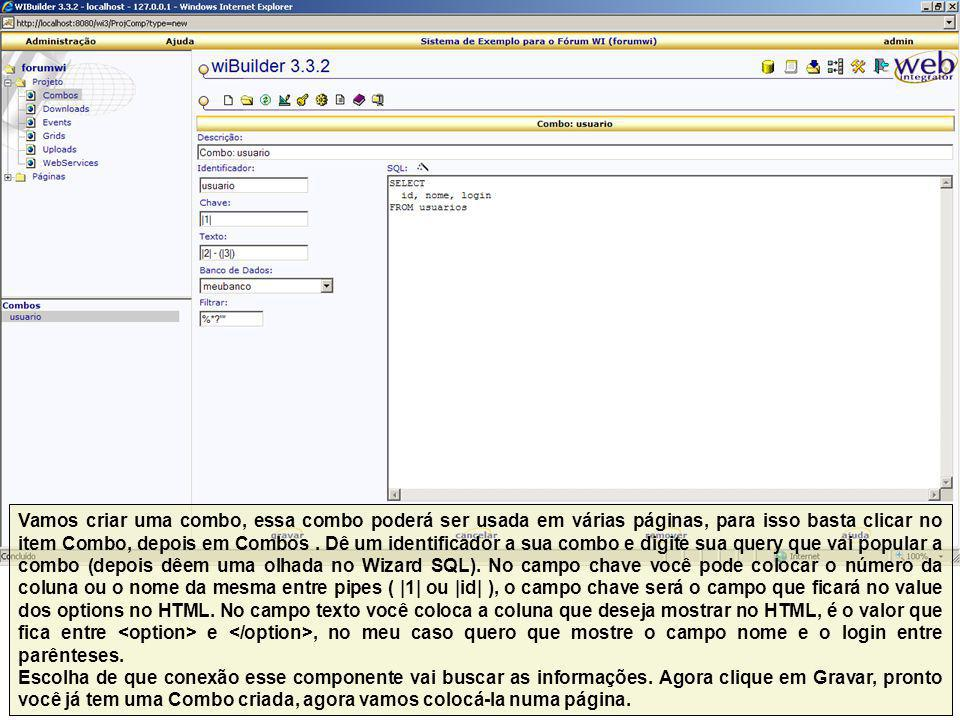 Vamos criar uma combo, essa combo poderá ser usada em várias páginas, para isso basta clicar no item Combo, depois em Combos . Dê um identificador a sua combo e digite sua query que vai popular a combo (depois dêem uma olhada no Wizard SQL). No campo chave você pode colocar o número da coluna ou o nome da mesma entre pipes ( |1| ou |id| ), o campo chave será o campo que ficará no value dos options no HTML. No campo texto você coloca a coluna que deseja mostrar no HTML, é o valor que fica entre <option> e </option>, no meu caso quero que mostre o campo nome e o login entre parênteses.