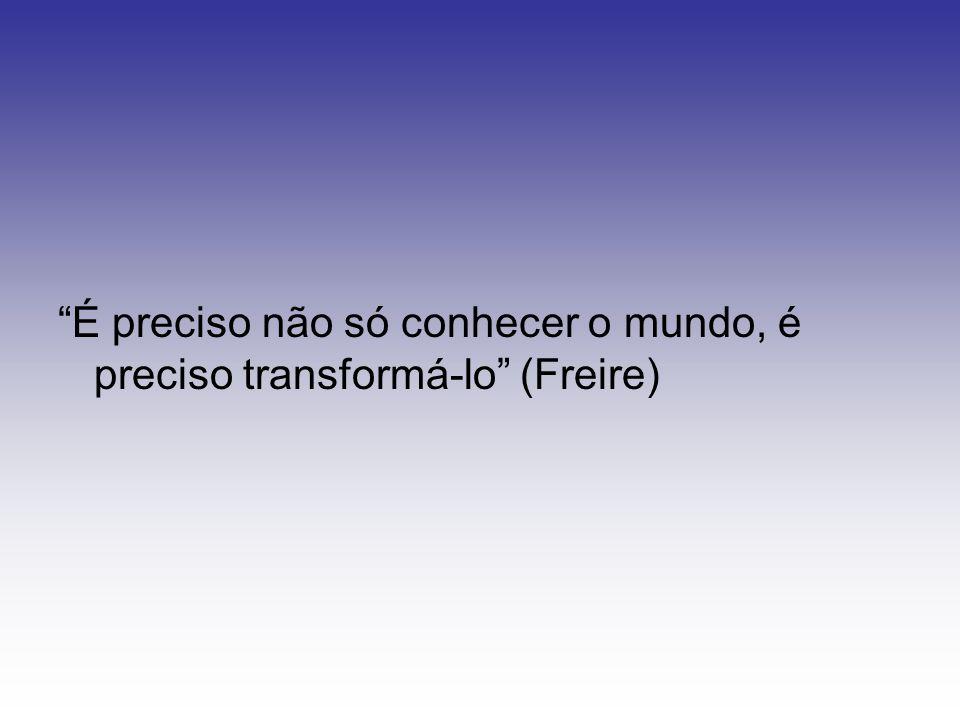 É preciso não só conhecer o mundo, é preciso transformá-lo (Freire)