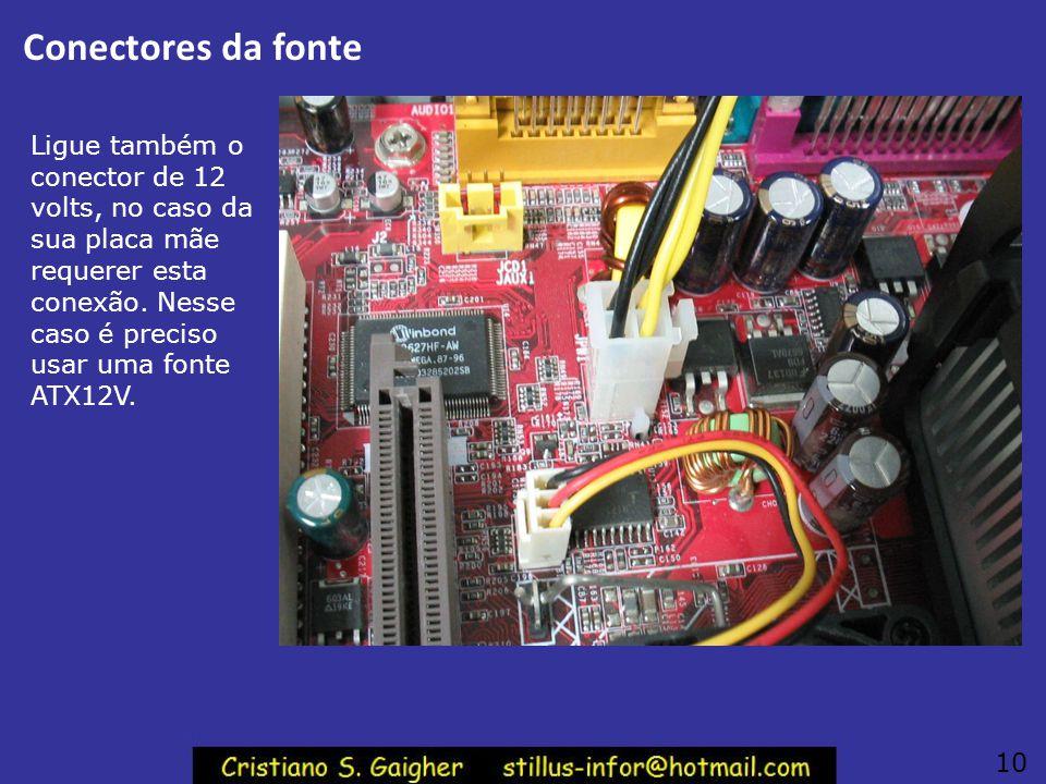 Conectores da fonte Ligue também o conector de 12 volts, no caso da sua placa mãe requerer esta conexão. Nesse caso é preciso usar uma fonte ATX12V.