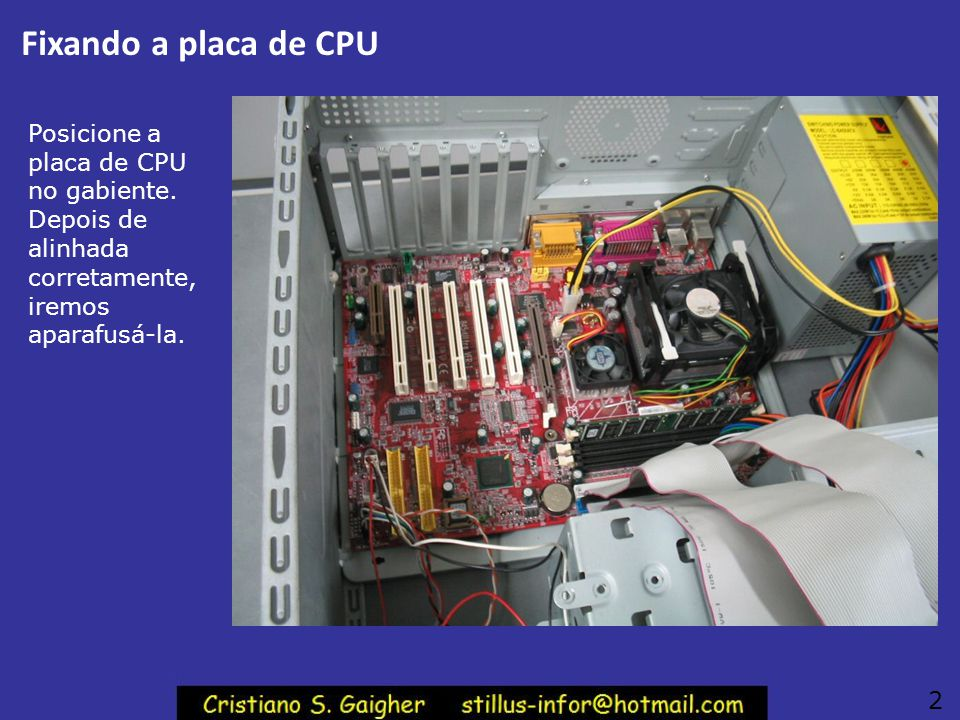 Fixando a placa de CPU Posicione a placa de CPU no gabiente. Depois de alinhada corretamente, iremos aparafusá-la.