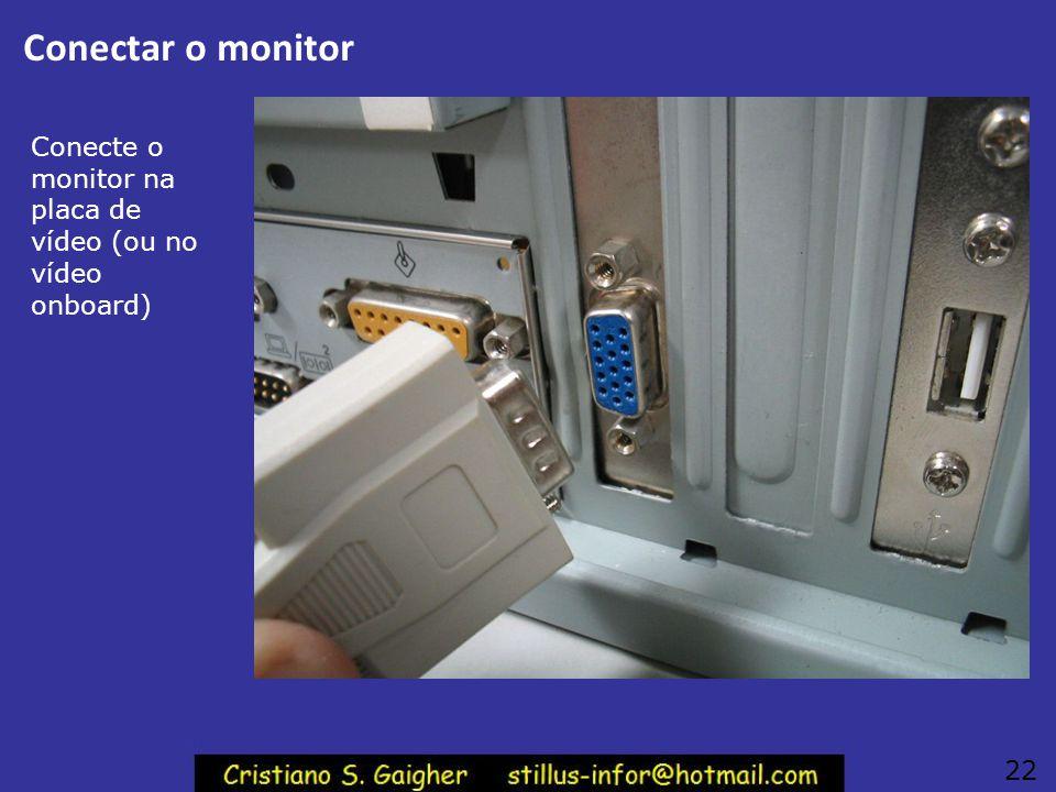 Conectar o monitor Conecte o monitor na placa de vídeo (ou no vídeo onboard) 22