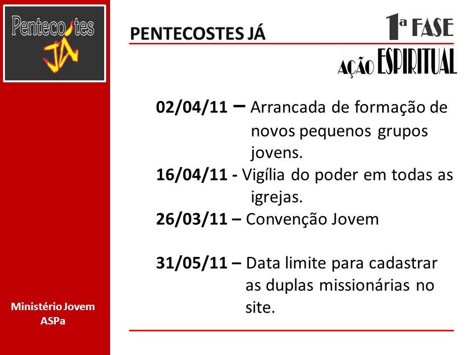 PENTECOSTES JÁ 02/04/11 – Arrancada de formação de novos pequenos grupos jovens. 16/04/11 - Vigília do poder em todas as igrejas.