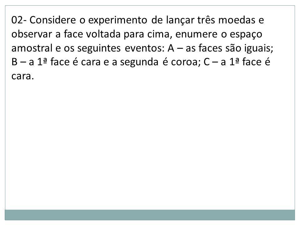 02- Considere o experimento de lançar três moedas e observar a face voltada para cima, enumere o espaço amostral e os seguintes eventos: A – as faces são iguais; B – a 1ª face é cara e a segunda é coroa; C – a 1ª face é cara.