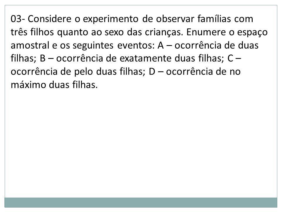 03- Considere o experimento de observar famílias com três filhos quanto ao sexo das crianças.