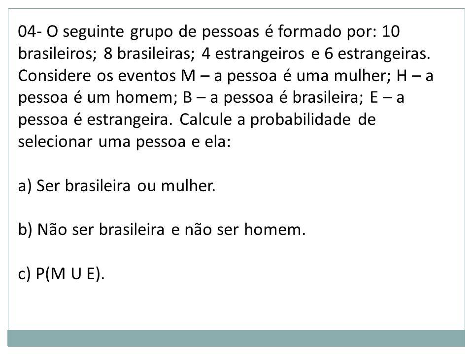 04- O seguinte grupo de pessoas é formado por: 10 brasileiros; 8 brasileiras; 4 estrangeiros e 6 estrangeiras. Considere os eventos M – a pessoa é uma mulher; H – a pessoa é um homem; B – a pessoa é brasileira; E – a pessoa é estrangeira. Calcule a probabilidade de selecionar uma pessoa e ela: