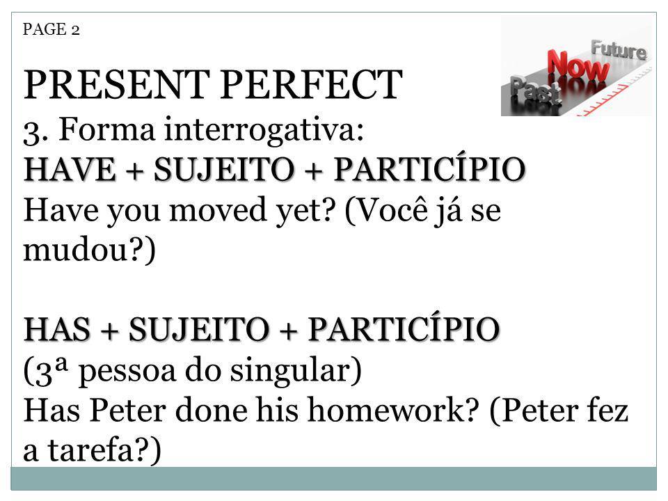 PRESENT PERFECT 3. Forma interrogativa: HAVE + SUJEITO + PARTICÍPIO