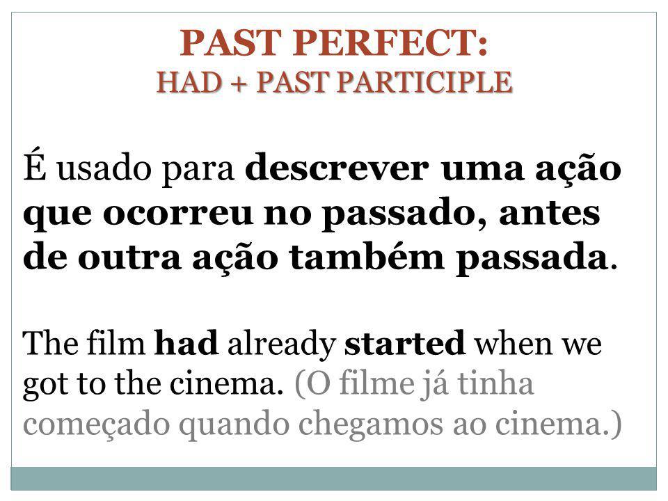 PAST PERFECT: HAD + PAST PARTICIPLE. É usado para descrever uma ação que ocorreu no passado, antes de outra ação também passada.