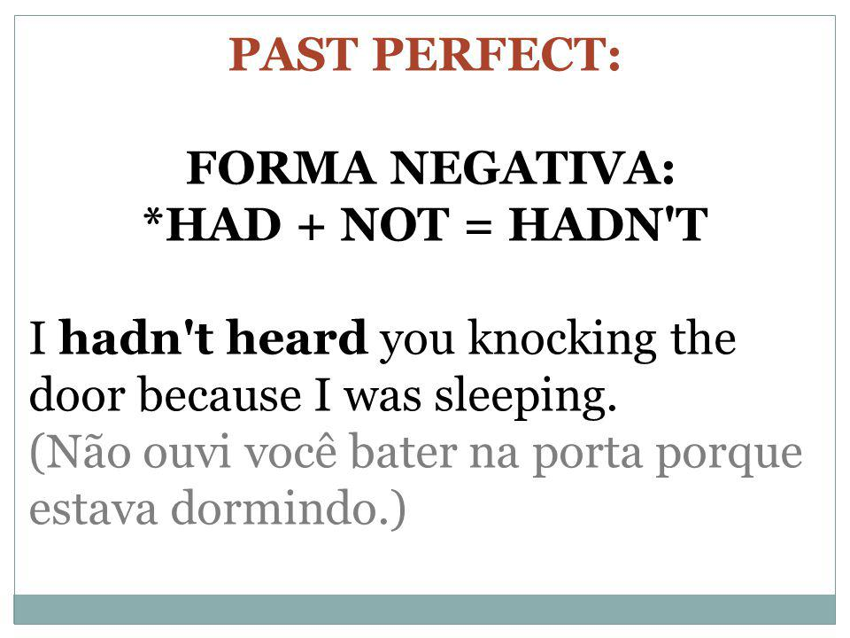 PAST PERFECT: FORMA NEGATIVA: *HAD + NOT = HADN T. I hadn t heard you knocking the door because I was sleeping.