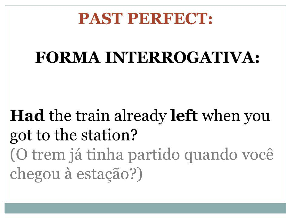 PAST PERFECT: FORMA INTERROGATIVA: Had the train already left when you got to the station (O trem já tinha partido quando você chegou à estação )