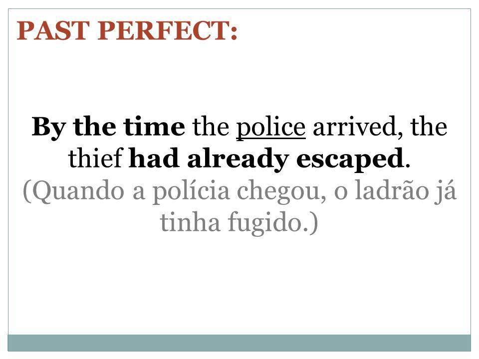 PAST PERFECT: By the time the police arrived, the thief had already escaped.