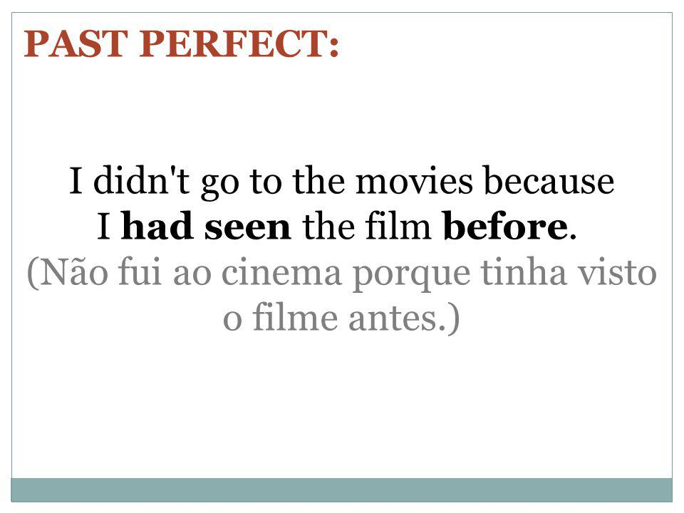 PAST PERFECT: I didn t go to the movies because I had seen the film before. (Não fui ao cinema porque tinha visto o filme antes.)