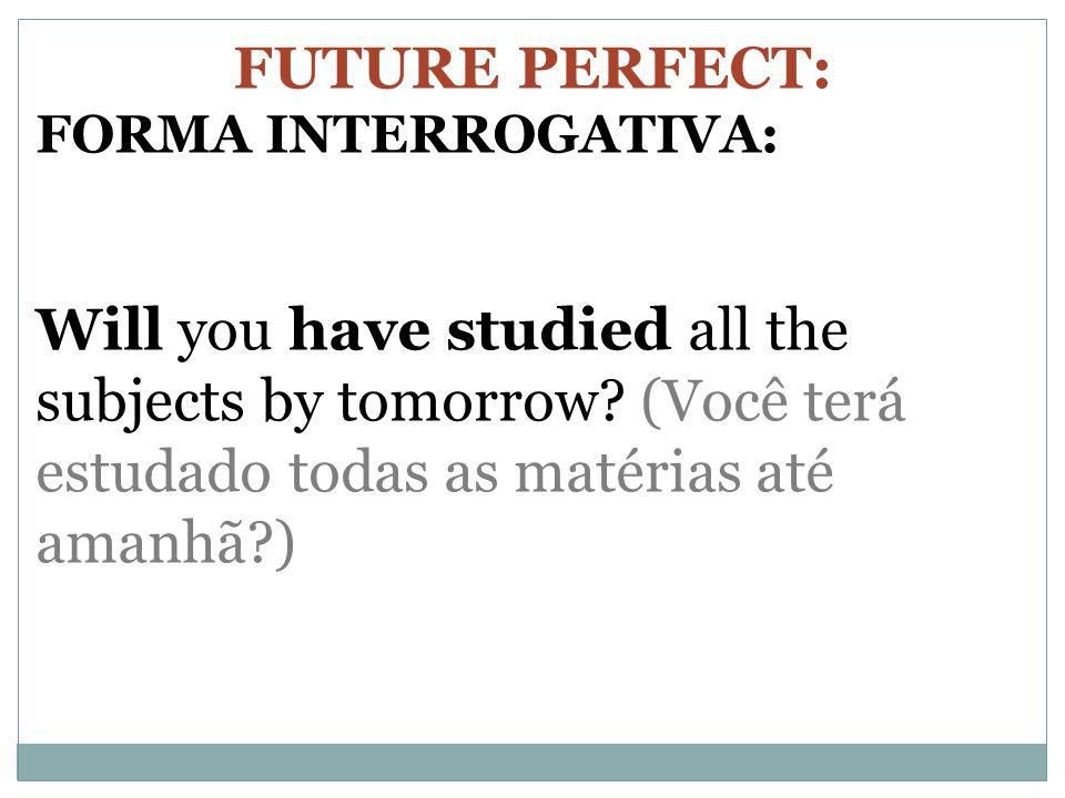FUTURE PERFECT: FORMA INTERROGATIVA: Will you have studied all the subjects by tomorrow.