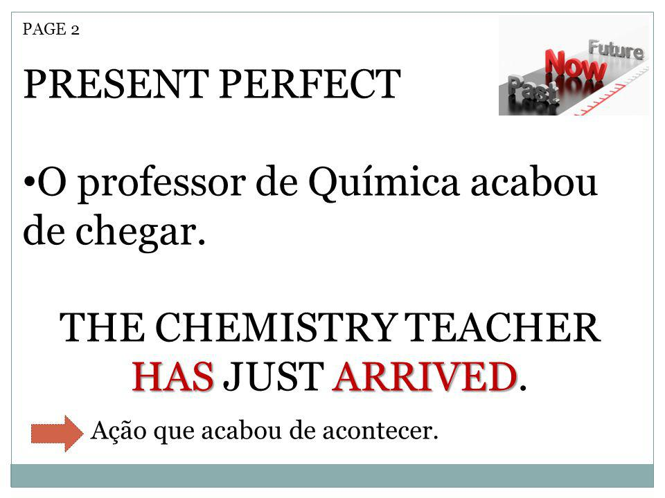 THE CHEMISTRY TEACHER HAS JUST ARRIVED.