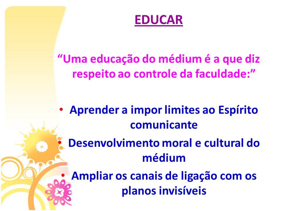 EDUCAR Uma educação do médium é a que diz respeito ao controle da faculdade: Aprender a impor limites ao Espírito comunicante.