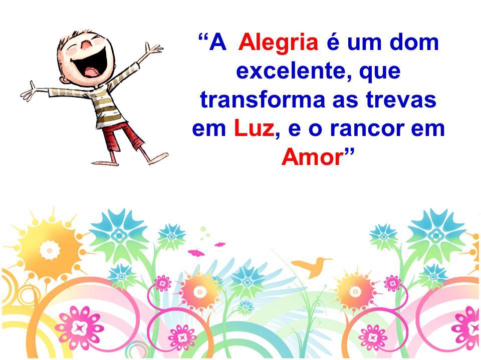 A Alegria é um dom excelente, que transforma as trevas em Luz, e o rancor em Amor