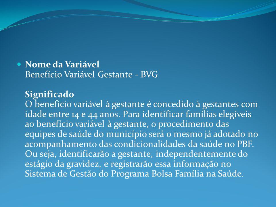 Nome da Variável Benefício Variável Gestante - BVG Significado O benefício variável à gestante é concedido à gestantes com idade entre 14 e 44 anos.