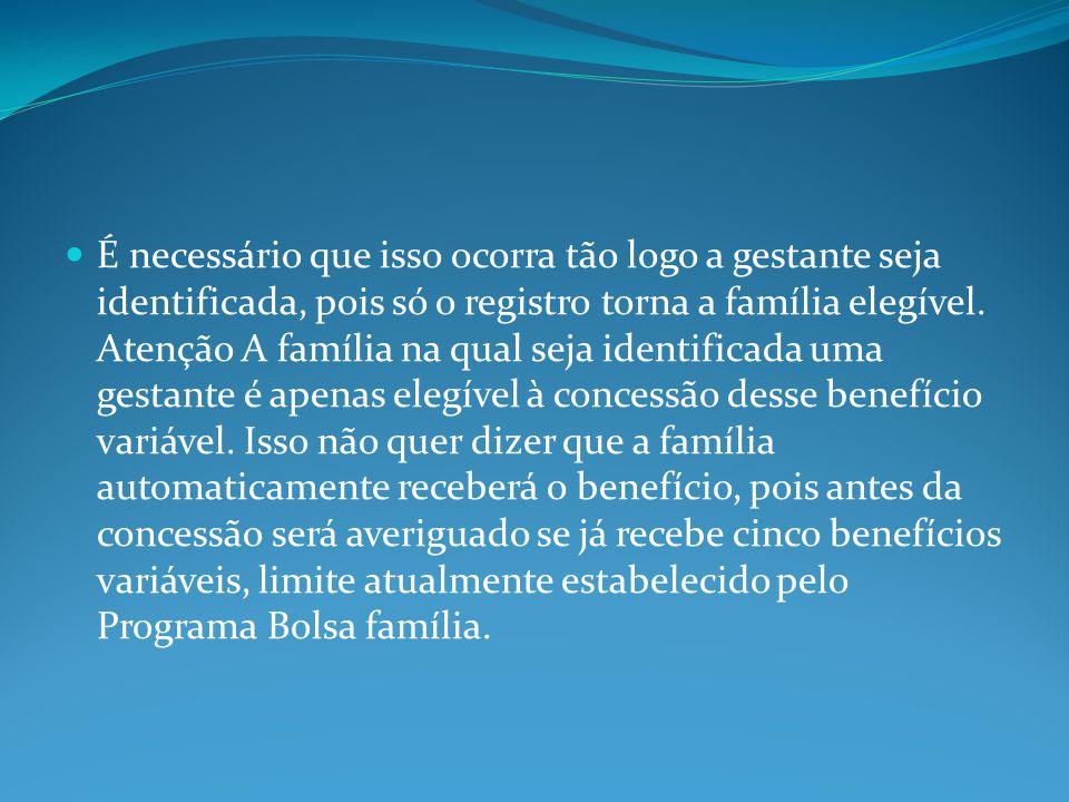 É necessário que isso ocorra tão logo a gestante seja identificada, pois só o registro torna a família elegível.
