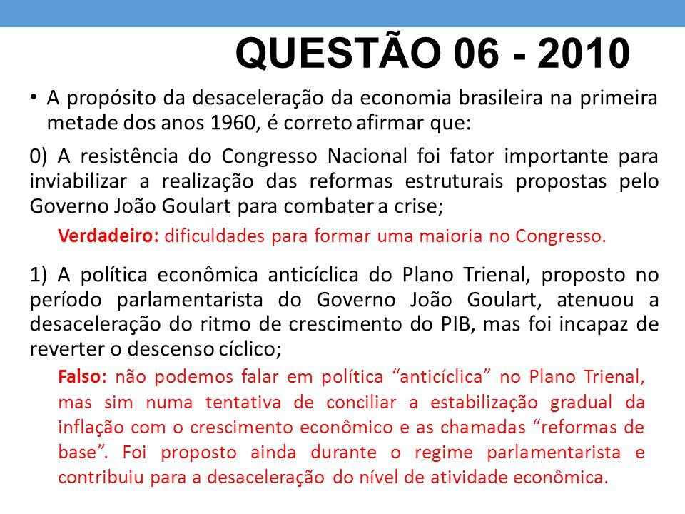QUESTÃO 06 - 2010 A propósito da desaceleração da economia brasileira na primeira metade dos anos 1960, é correto afirmar que: