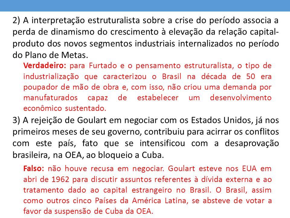 2) A interpretação estruturalista sobre a crise do período associa a perda de dinamismo do crescimento à elevação da relação capital-produto dos novos segmentos industriais internalizados no período do Plano de Metas. 3) A rejeição de Goulart em negociar com os Estados Unidos, já nos primeiros meses de seu governo, contribuiu para acirrar os conflitos com este país, fato que se intensificou com a desaprovação brasileira, na OEA, ao bloqueio a Cuba.