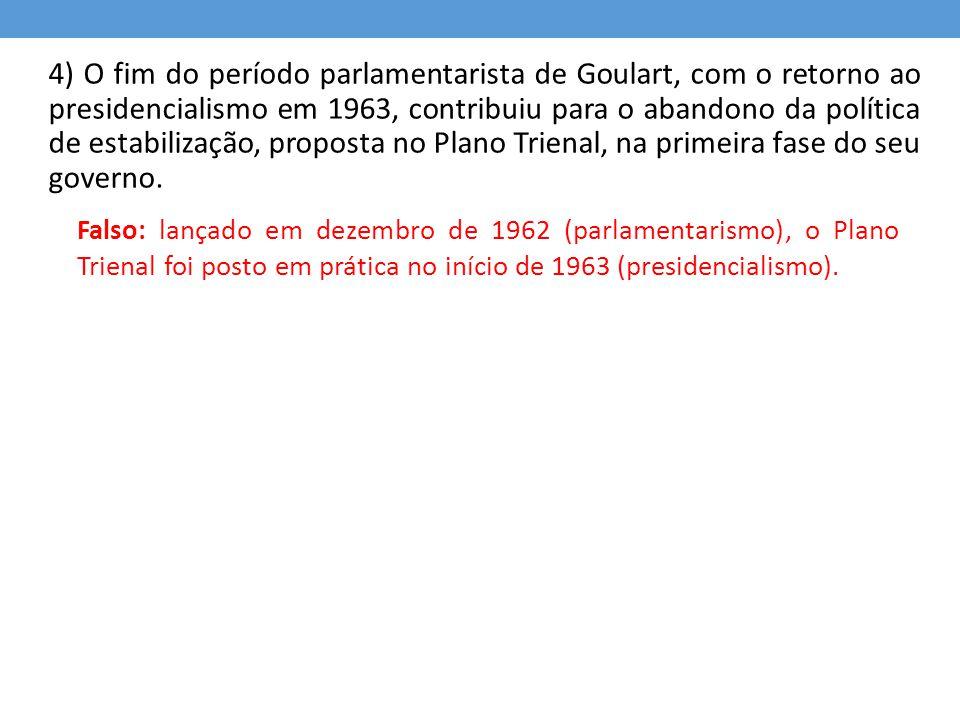 4) O fim do período parlamentarista de Goulart, com o retorno ao presidencialismo em 1963, contribuiu para o abandono da política de estabilização, proposta no Plano Trienal, na primeira fase do seu governo.