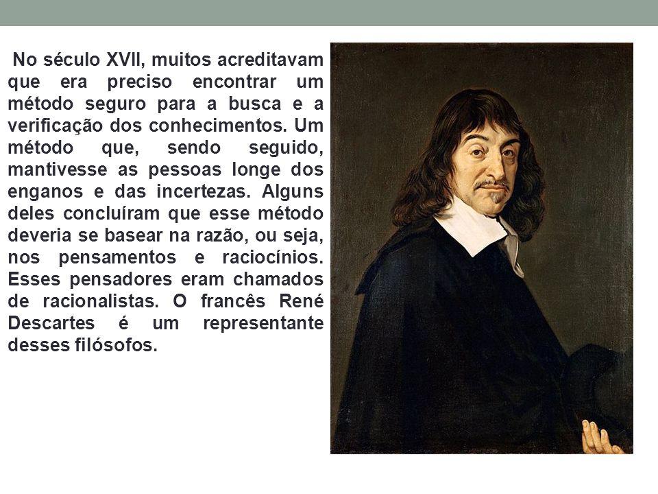 No século XVII, muitos acreditavam que era preciso encontrar um método seguro para a busca e a verificação dos conhecimentos.